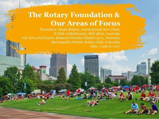 The Rotary Foundation & Our Areas of Focus Presenters: Madu Bishnu, International Serv Chair, E Club of Melbourne, RID 980...