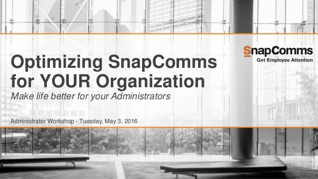 Optimizing SnapComms for YOUR Organization Make life better for your Administrators Administrator Workshop - Tuesday, May ...
