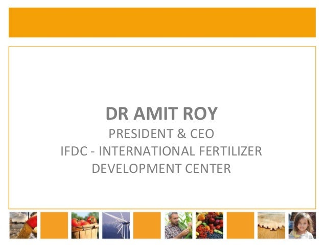 DR  AMIT  ROY  PRESIDENT  &  CEO  IFDC  -­‐  INTERNATIONAL  FERTILIZER  DEVELOPMENT  CENTER