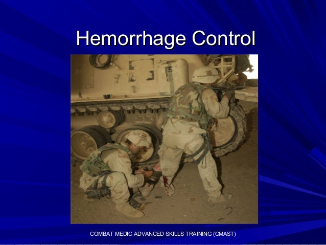 Hemorrhage ControlHemorrhage ControlCOMBAT MEDIC ADVANCED SKILLS TRAINING (CMAST)