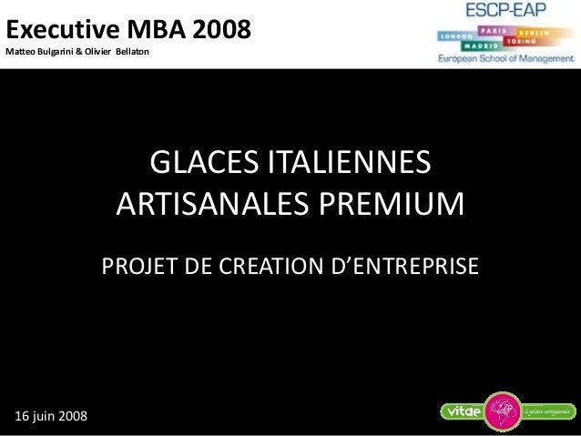 Executive MBA 2008 Matteo Bulgarini & Olivier Bellaton GLACES ITALIENNES ARTISANALES PREMIUM PROJET DE CREATION D'ENTREPRI...