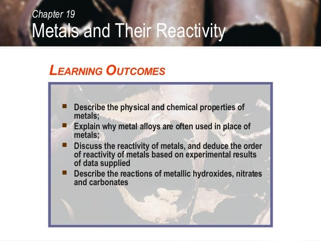 Chapter 19Metals and Their Reactivity   LEARNING OUTCOMES        Describe the physical and chemical properties of        ...