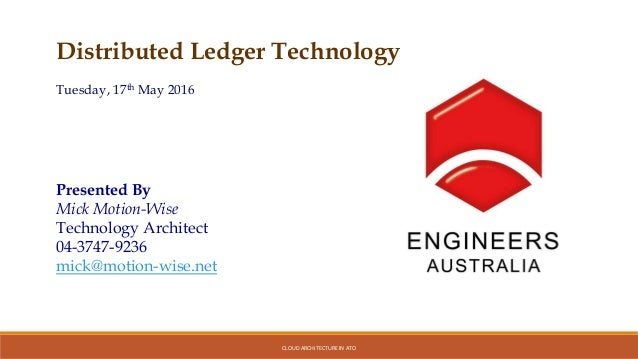 CLOUD ARCHITECTURE IN ATO Distributed Ledger Technology Tuesday, 17th May 2016 Presented By Mick Motion-Wise Technology Ar...
