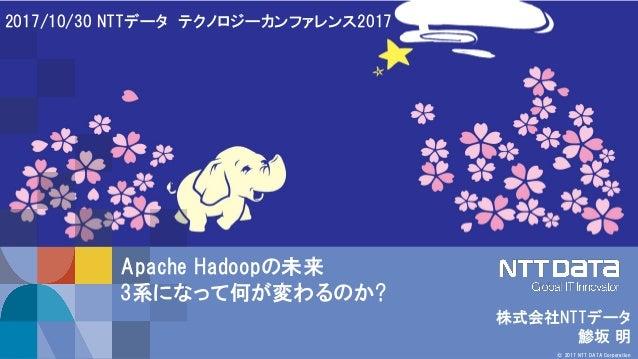 1 © 2017 NTT DATA Corporation 株式会社NTTデータ 鯵坂 明 2017/10/30 NTTデータ テクノロジーカンファレンス2017 Apache Hadoopの未来 3系になって何が変わるのか?