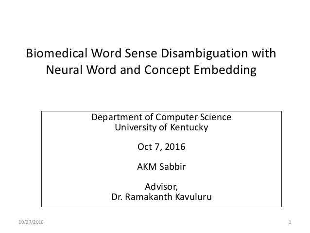 Biomedical Word Sense Disambiguation with Neural Word and Concept Embedding Department of Computer Science University of K...