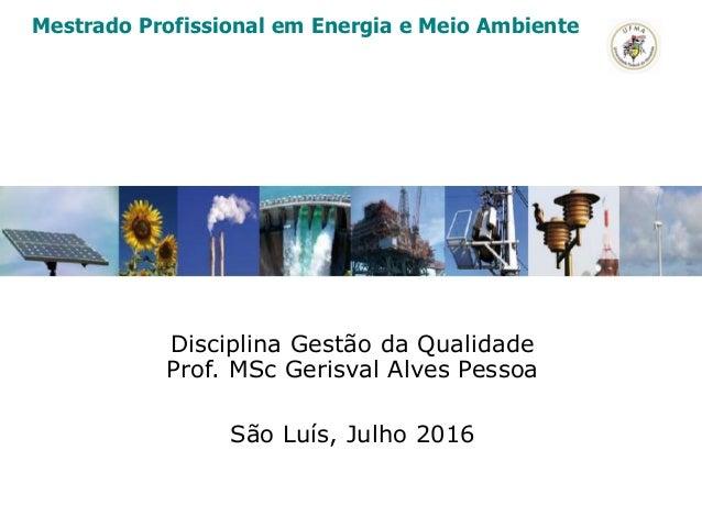 Disciplina Gestão da Qualidade Prof. MSc Gerisval Alves Pessoa São Luís, Julho 2016 Mestrado Profissional em Energia e Mei...