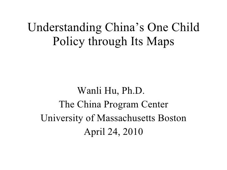 Understanding China's One Child Policy through Its Maps Wanli Hu, Ph.D.  The China Program Center University of Massachuse...