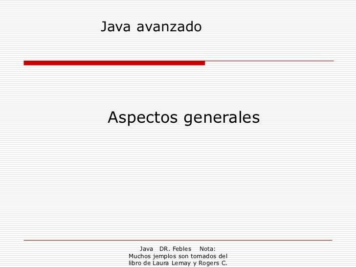Java avanzadoAspectos generales        Java DR. Febles Nota:   Muchos jemplos son tomados del   libro de Laura Lemay y Rog...