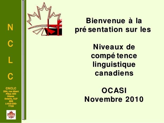 N C L C CNCLC 294, rue Albert Pièce 400 Ottawa Ontario, K1P 6E6 1-613-230- 7729 Bienvenue à laBienvenue à la pré sentation...