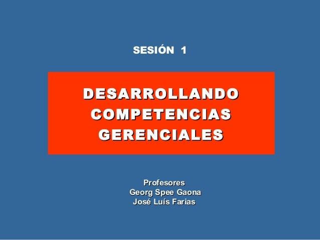 DESARROLLANDODESARROLLANDO COMPETENCIASCOMPETENCIAS GERENCIALESGERENCIALES SESIÓN 1 ProfesoresProfesores Georg Spee GaonaG...