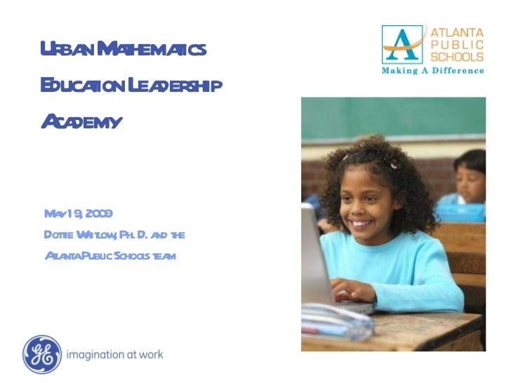 Urban Mathematics Education Leadership Academy May 19, 2009 Dottie Whitlow, Ph. D. and the  Atlanta Public Schools team