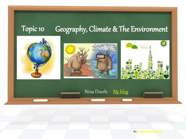 Geography, Climate & The Environment Nina Dearle My blog By PresenterMedia.com Topic 10