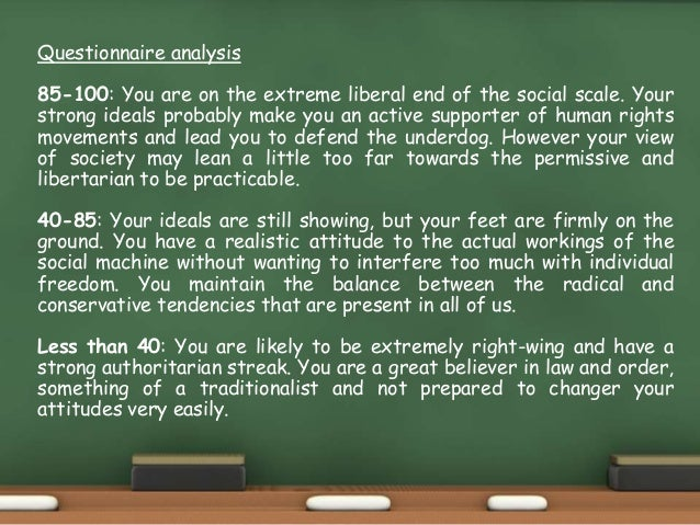 Questionnaire analysis 85-100: You are on the extreme liberal end of the social scale. Your strong ideals probably make yo...