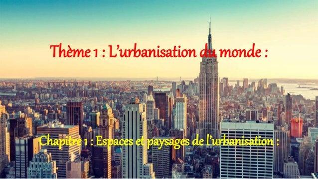 Thème 1 : L'urbanisation du monde : Chapitre 1 : Espaces et paysages de l'urbanisation :