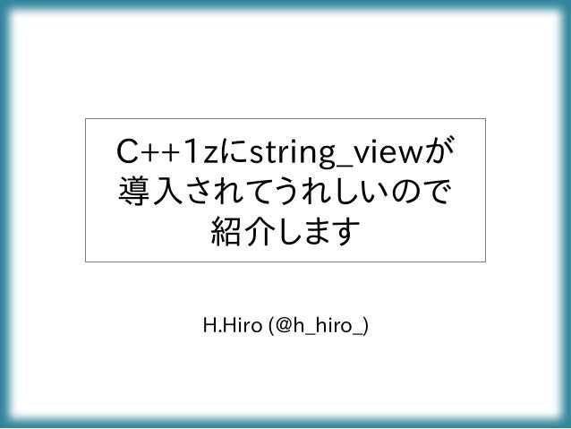 C++1zにstring_viewが 導入されてうれしいので 紹介します H.Hiro (@h_hiro_)