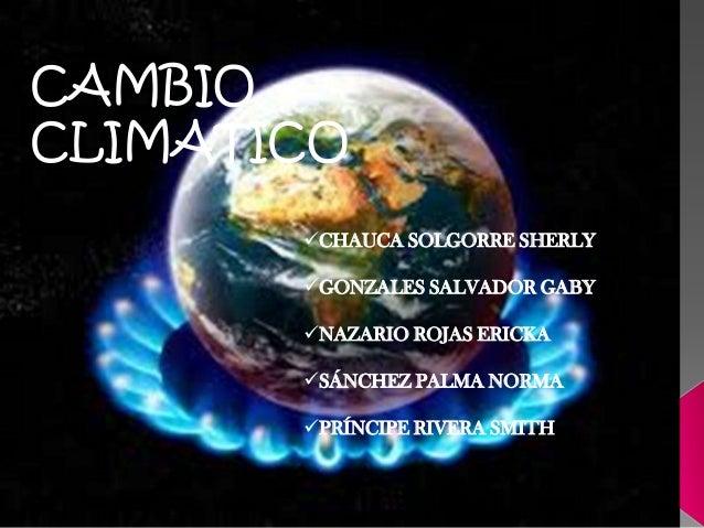 CAMBIO CLIMATICO CHAUCA SOLGORRE SHERLY GONZALES SALVADOR GABY NAZARIO ROJAS ERICKA SÁNCHEZ PALMA NORMA PRÍNCIPE RIVE...