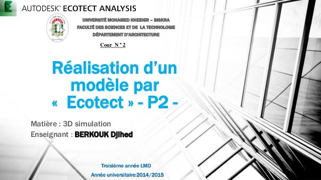 Réalisation d'un modèle par « Ecotect » - P2 - Matière : 3D simulation Enseignant : BERKOUK Djihed UNIVERSITÉ MOHAMED KHEI...