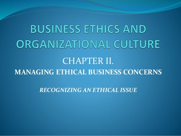 CHAPTER II. MANAGING ETHICAL BUSINESS CONCERNS RECOGNIZING AN ETHICAL ISSUE