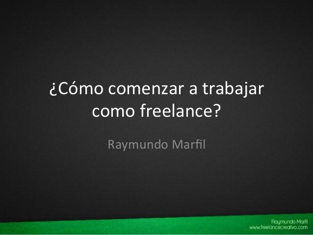 ¿Cómo  comenzar  a  trabajar   como  freelance?   Raymundo  Marfil