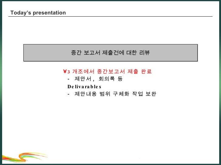 Today's presentation <ul><li>3 개조에서 중간보고서 제출 완료 -  제안서 ,  회의록 등  Delivarables  -  제안내용 범위 구체화 작업 보완 </li></ul>중간 보고서 제출건에 ...
