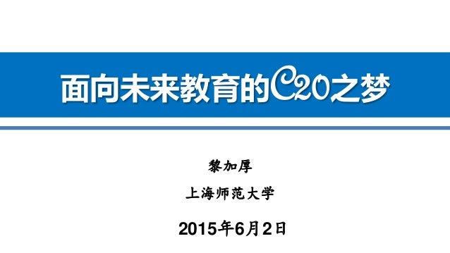 黎加厚 上海师范大学 2015年6月2日 面向未来教育的C20之梦