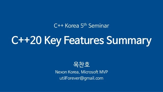 C++ Korea 5th Seminar C++20 Key Features Summary 옥찬호 Nexon Korea, Microsoft MVP utilForever@gmail.com