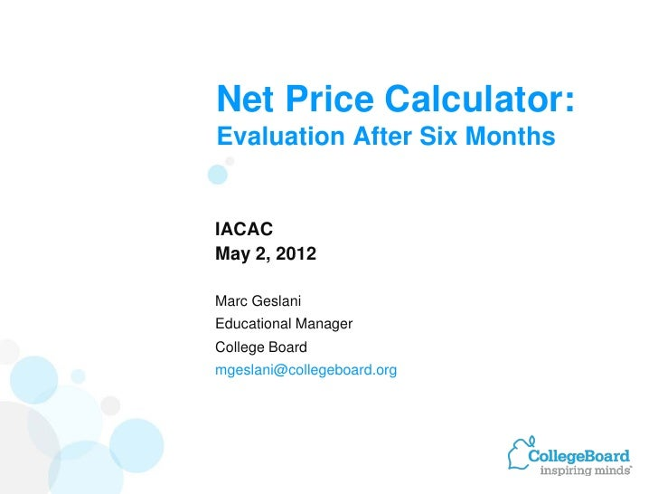 Net Price Calculator:Evaluation After Six MonthsIACACMay 2, 2012Marc GeslaniEducational ManagerCollege Boardmgeslani@colle...