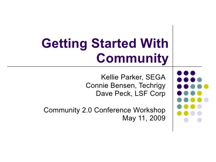 Getting Started With Community Kellie Parker, SEGA Connie Bensen, Techrigy Dave Peck, LSF Corp Community 2.0 Conference Wo...