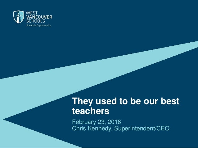 They used to be our best teachers February 23, 2016 Chris Kennedy, Superintendent/CEO