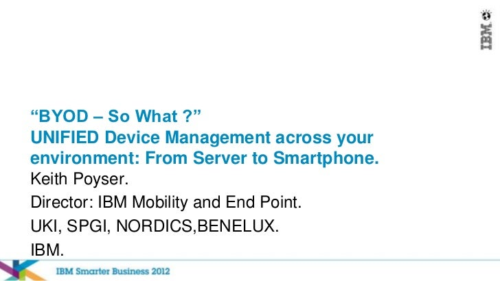 """""""BYOD – So What ?""""UNIFIED Device Management across yourenvironment: From Server to Smartphone.Keith Poyser.Director: IBM M..."""