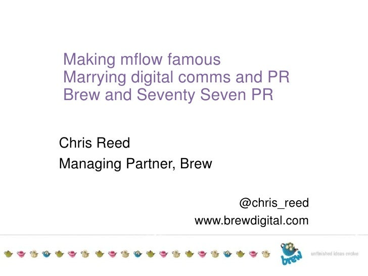 TITLE TO GO HEREAdditional detailsDate<br />Making mflow famous<br />Marrying digital comms and PR<br />Brew and Seventy S...