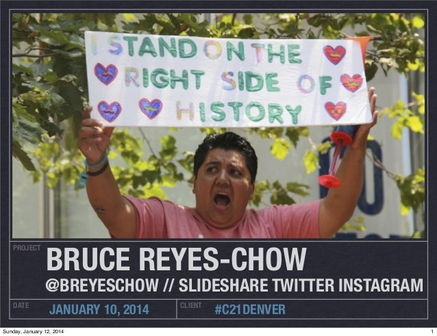 PROJECT  BRUCE REYES-CHOW  @BREYESCHOW // SLIDESHARE TWITTER INSTAGRAM DATE  JANUARY 10, 2014  Sunday, January 12, 2014  C...