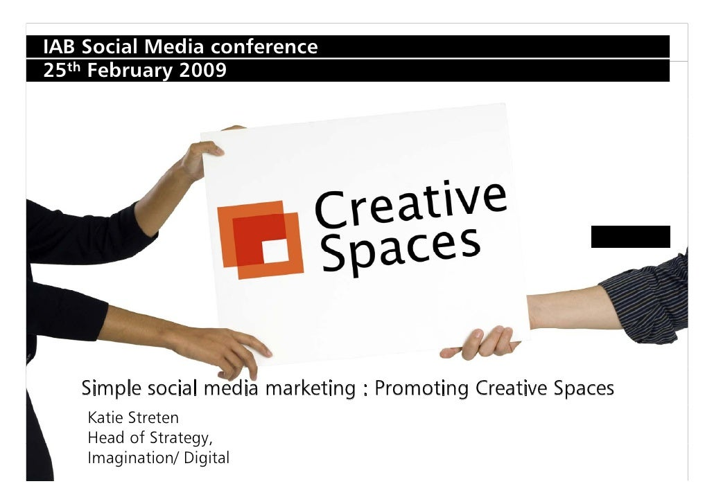 IAB Social Media conference 25th February 2009        Simple social media marketing : Promoting Creative Spaces     Katie ...