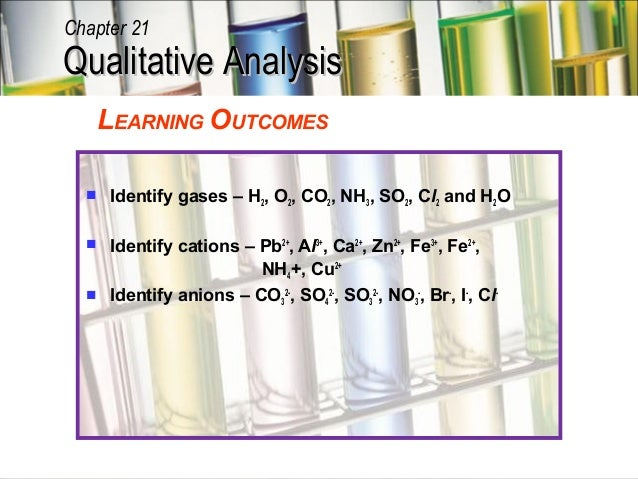 Chapter 21Qualitative Analysis   LEARNING OUTCOMES     Identify gases – H2, O2, CO2, NH3, SO2, Cl2 and H2O   Identify ca...