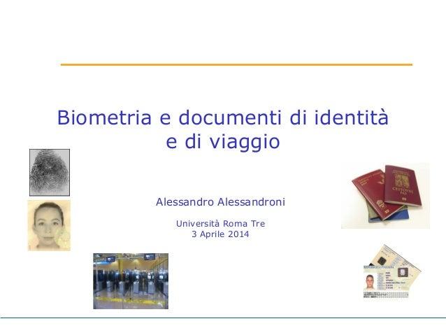 Biometria e documenti di identità e di viaggio Alessandro Alessandroni Università Roma Tre 3 Aprile 2014