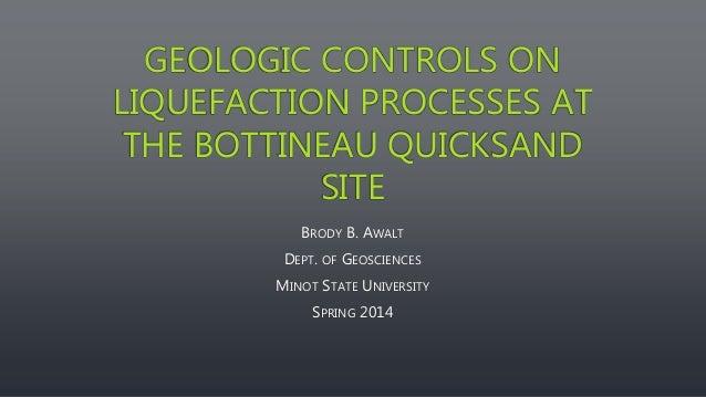 GEOLOGIC CONTROLS ON LIQUEFACTION PROCESSES AT THE BOTTINEAU QUICKSAND SITE BRODY B. AWALT DEPT. OF GEOSCIENCES MINOT STAT...