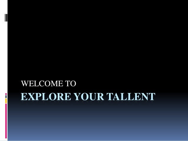 EXPLORE YOUR TALLENT WELCOME TO