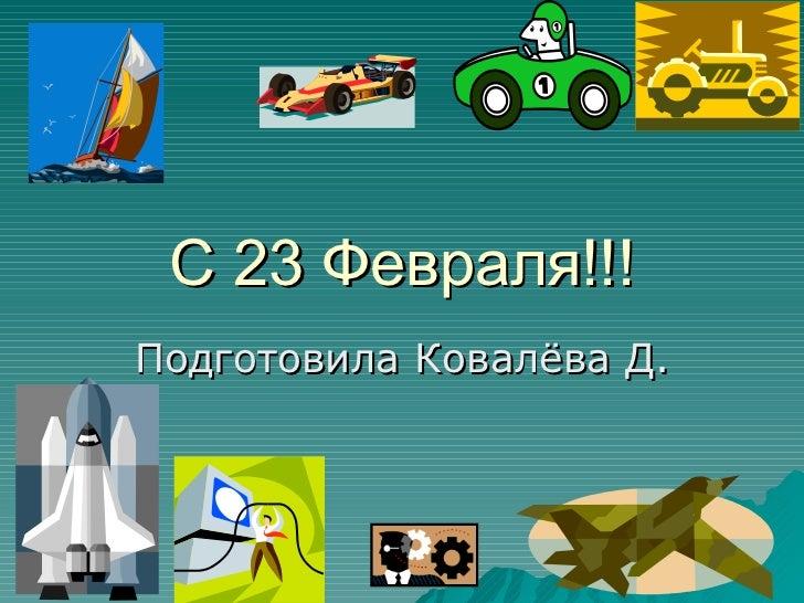 C 23  Февраля!!! Подготовила Ковалёва Д.