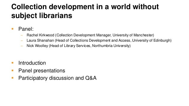 Collection development in a world without subject librarians  Panel: – Rachel Kirkwood (Collection Development Manager, U...