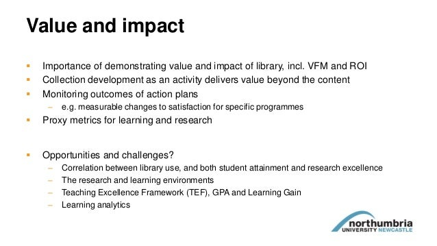 Value and impact  Importance of demonstrating value and impact of library, incl. VFM and ROI  Collection development as ...