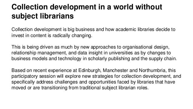 Collection development in a world without subject librarians Collection development is big business and how academic libra...
