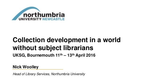 Collection development in a world without subject librarians UKSG, Bournemouth 11th – 13th April 2016 Nick Woolley Head of...
