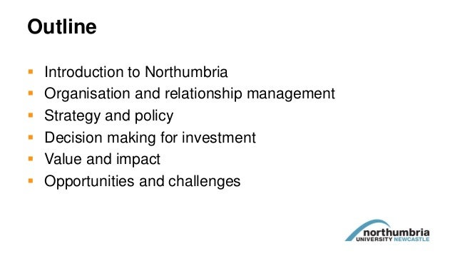 Outline  Introduction to Northumbria  Organisation and relationship management  Strategy and policy  Decision making f...