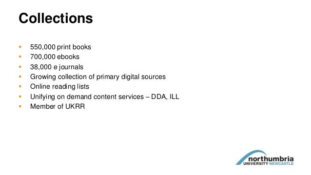 Collections  550,000 print books  700,000 ebooks  38,000 e journals  Growing collection of primary digital sources  O...
