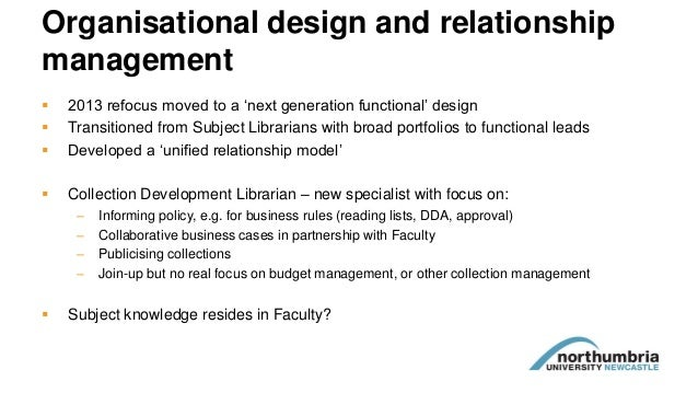 Organisational design and relationship management  2013 refocus moved to a 'next generation functional' design  Transiti...
