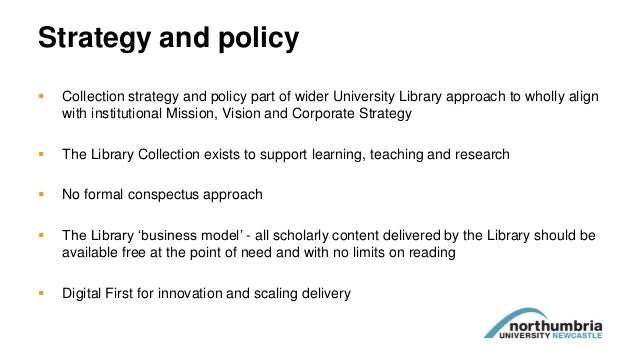Strategy and policy  Collection strategy and policy part of wider University Library approach to wholly align with instit...