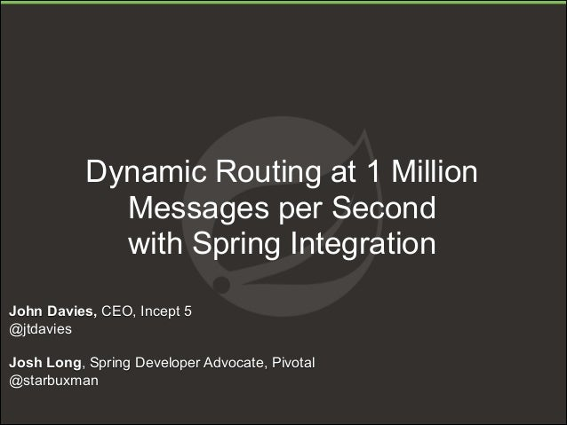 Dynamic Routing at 1 Million Messages per Second with Spring Integration John Davies, CEO, Incept 5 @jtdavies ! Josh Long,...