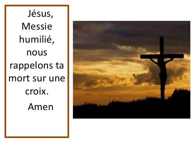 Jésus, Messie humilié, nous rappelons ta mort sur une croix. Amen