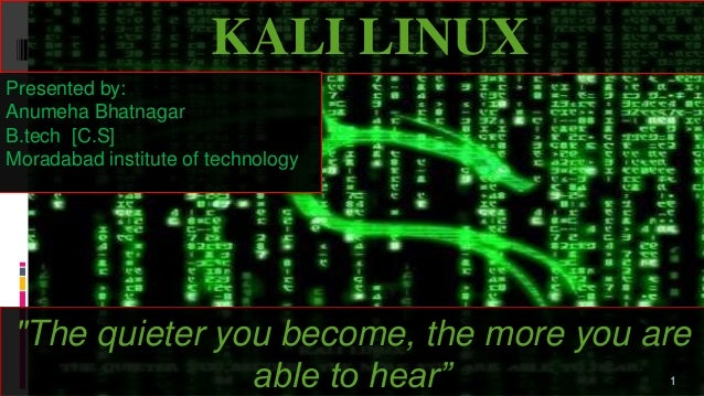 """KALI LINUX """"The quieter you become, the more you are able to hear"""" Presented by: Anumeha Bhatnagar B.tech [C.S] Moradabad ..."""