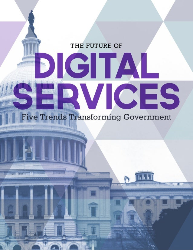 Five Trends Transforming Government THE FUTURE OF DIGITAL SERVICES